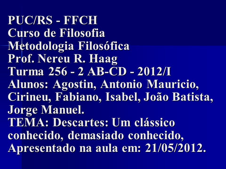PUC/RS - FFCH Curso de Filosofia Metodologia Filosófica Prof. Nereu R. Haag Turma 256 - 2 AB-CD - 2012/I Alunos: Agostin, Antonio Mauricio, Cirineu, F