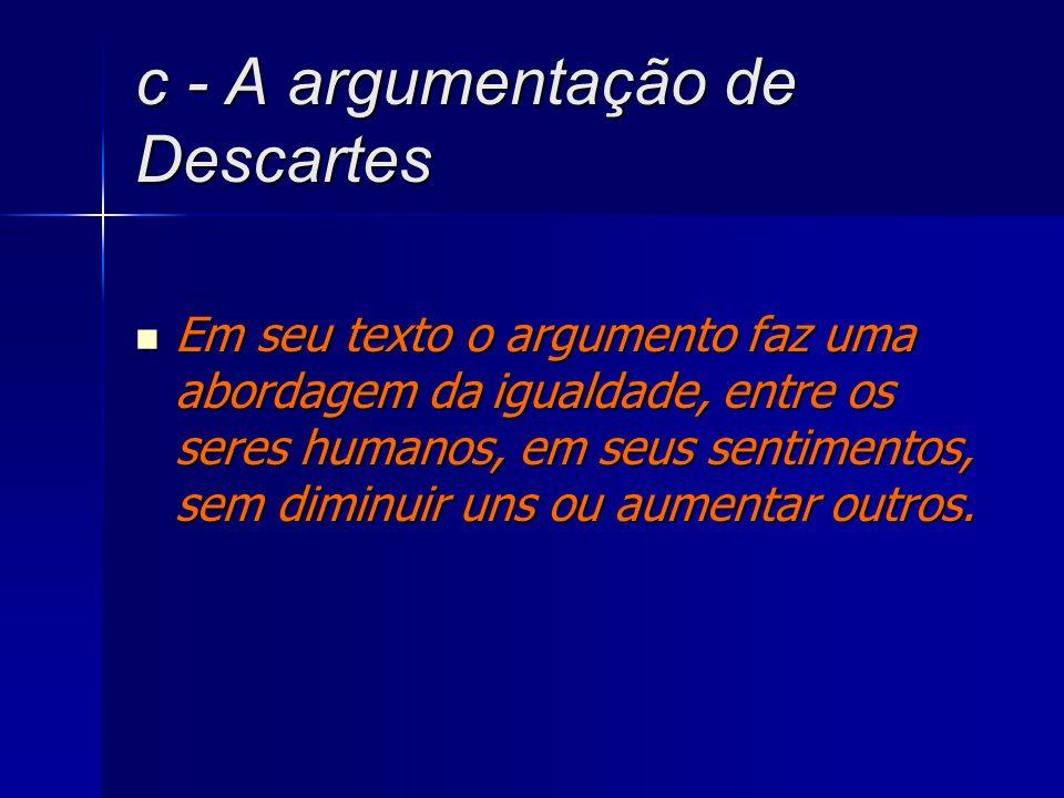 c - A argumentação de Descartes Em seu texto o argumento faz uma abordagem da igualdade, entre os seres humanos, em seus sentimentos, sem diminuir uns