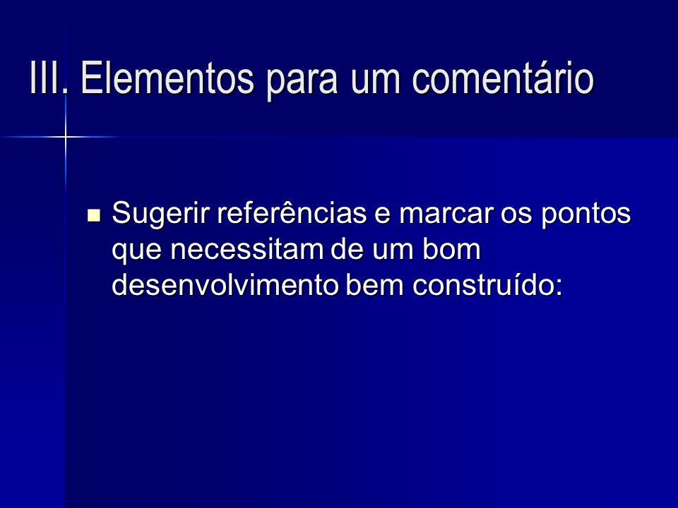 III. Elementos para um comentário Sugerir referências e marcar os pontos que necessitam de um bom desenvolvimento bem construído: Sugerir referências