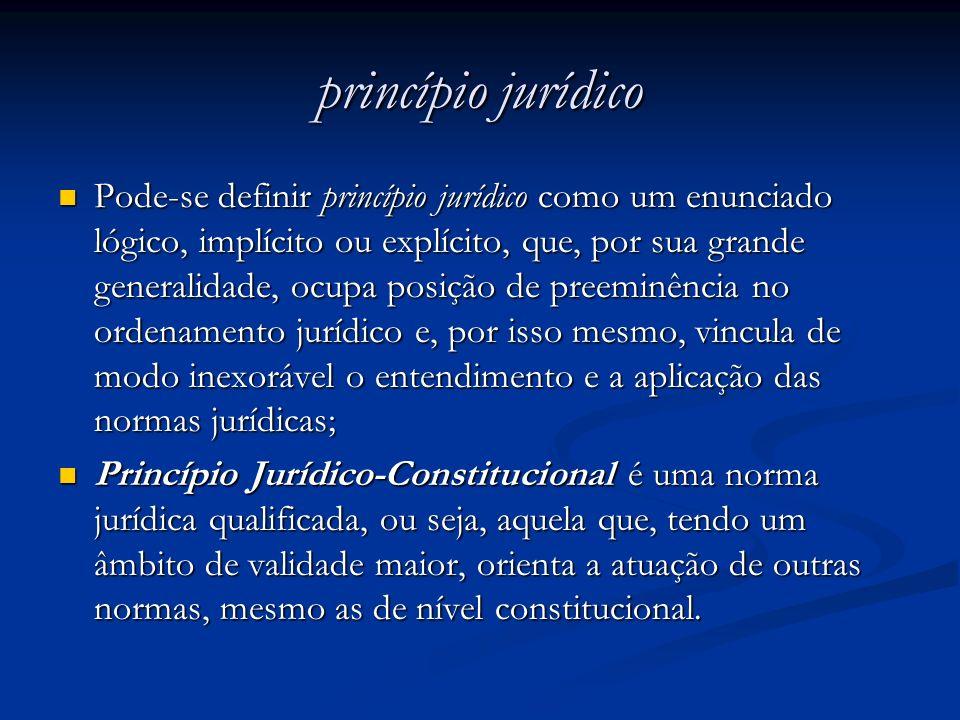 princípio jurídico Pode-se definir princípio jurídico como um enunciado lógico, implícito ou explícito, que, por sua grande generalidade, ocupa posiçã