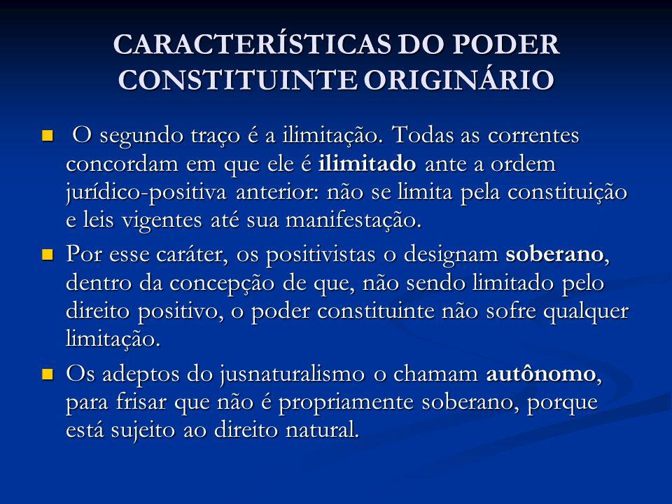 CARACTERÍSTICAS DO PODER CONSTITUINTE ORIGINÁRIO O segundo traço é a ilimitação. Todas as correntes concordam em que ele é ilimitado ante a ordem jurí