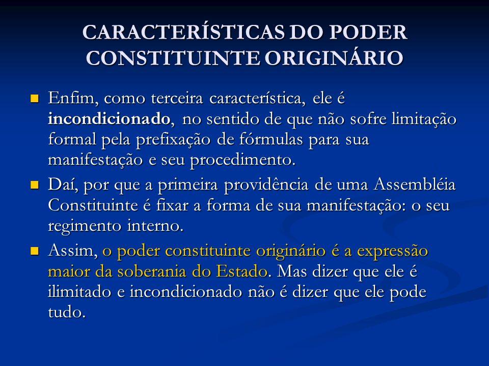 CARACTERÍSTICAS DO PODER CONSTITUINTE ORIGINÁRIO Enfim, como terceira característica, ele é incondicionado, no sentido de que não sofre limitação form