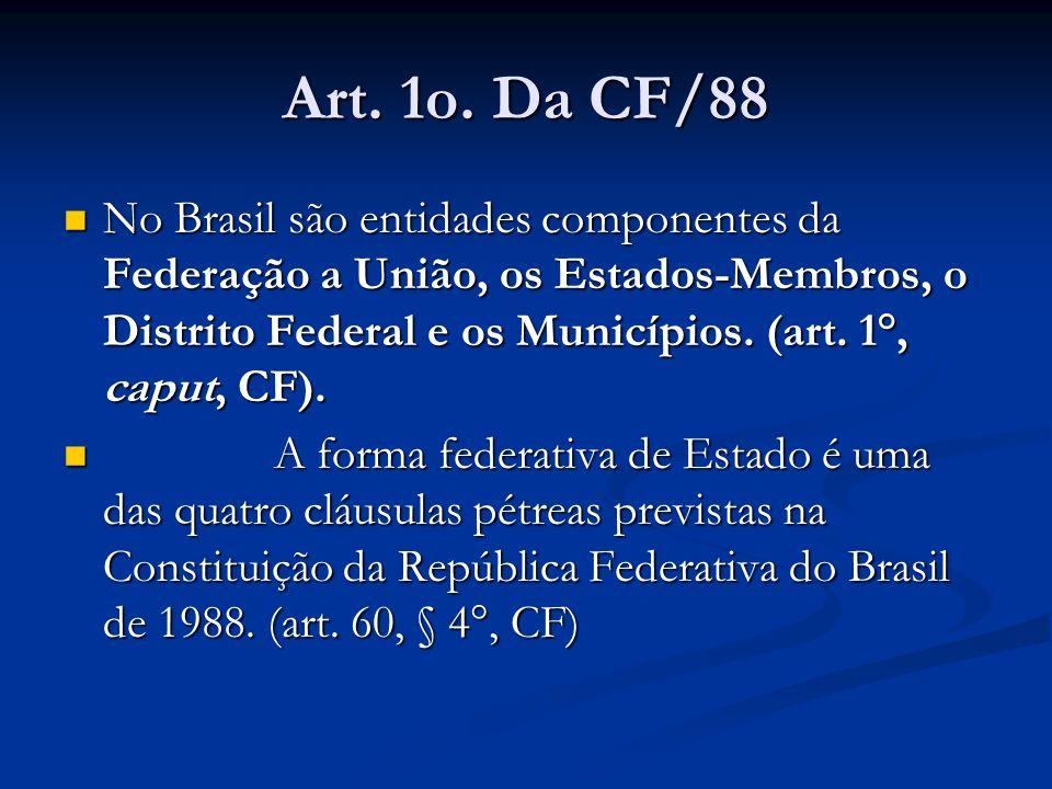 Art. 1o. Da CF/88 No Brasil são entidades componentes da Federação a União, os Estados-Membros, o Distrito Federal e os Municípios. (art. 1°, caput, C