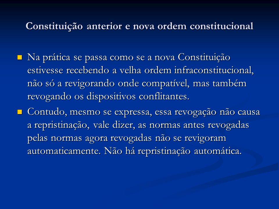 Constituição anterior e nova ordem constitucional Na prática se passa como se a nova Constituição estivesse recebendo a velha ordem infraconstituciona