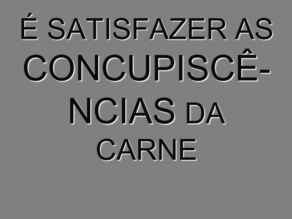É SATISFAZER AS CONCUPISCÊ- NCIAS DA CARNE
