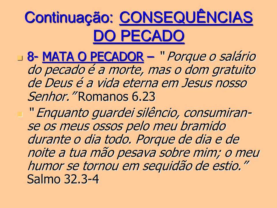 Continuação: CONSEQUÊNCIAS DO PECADO 8- MATA O PECADOR – Porque o salário do pecado é a morte, mas o dom gratuito de Deus é a vida eterna em Jesus nos