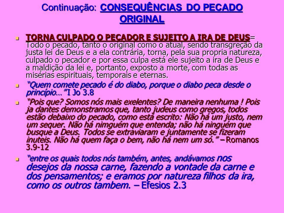 Continuação: CONSEQUÊNCIAS DO PECADO ORIGINAL TORNA CULPADO O PECADOR E SUJEITO A IRA DE DEUS= Todo o pecado, tanto o original como o atual, sendo tra