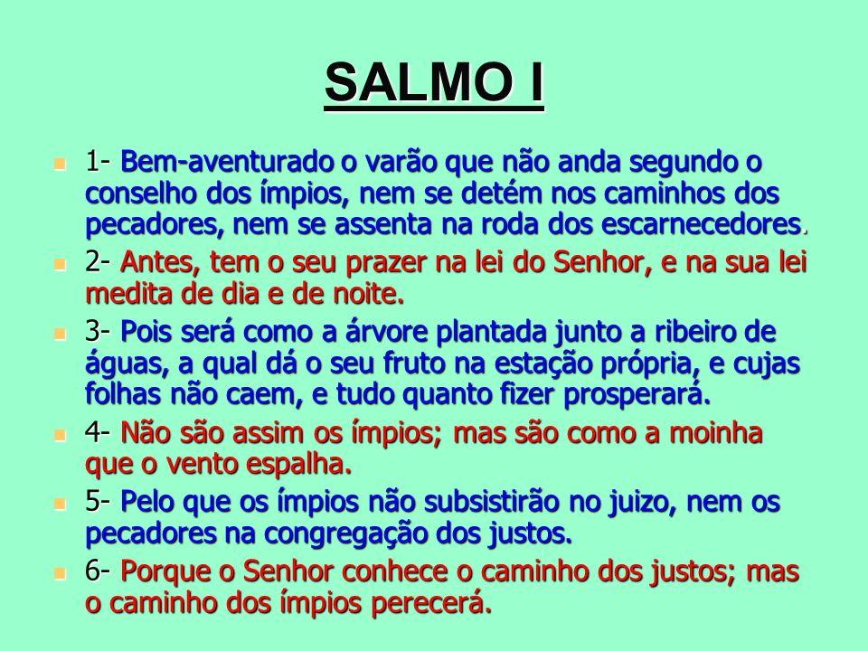 SALMO I 1- Bem-aventurado o varão que não anda segundo o conselho dos ímpios, nem se detém nos caminhos dos pecadores, nem se assenta na roda dos esca