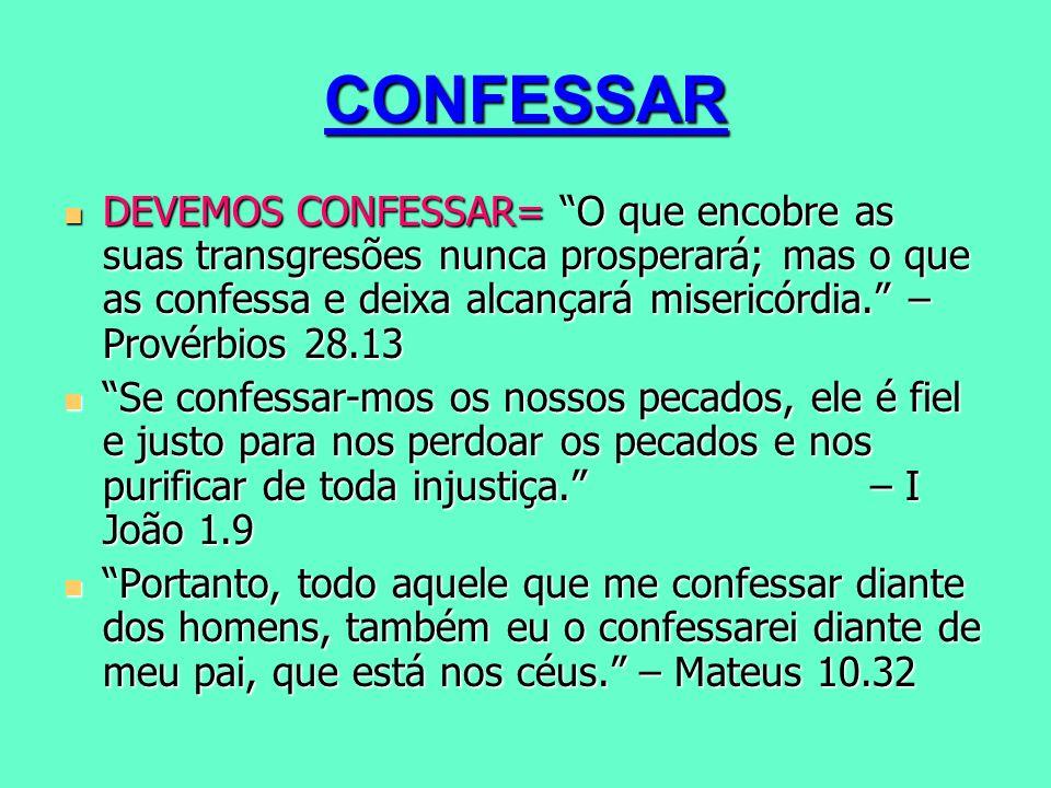 CONFESSAR DEVEMOS CONFESSAR= O que encobre as suas transgresões nunca prosperará; mas o que as confessa e deixa alcançará misericórdia. – Provérbios 2