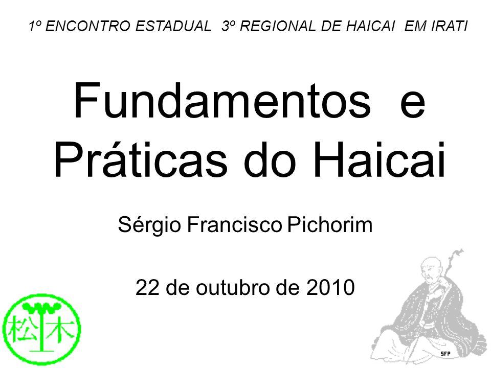Fundamentos e Práticas do Haicai Sérgio Francisco Pichorim 22 de outubro de 2010 1º ENCONTRO ESTADUAL 3º REGIONAL DE HAICAI EM IRATI
