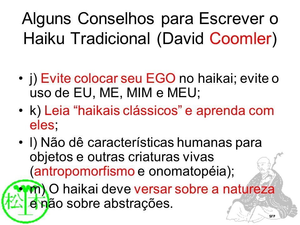 Alguns Conselhos para Escrever o Haiku Tradicional (David Coomler) j) Evite colocar seu EGO no haikai; evite o uso de EU, ME, MIM e MEU; k) Leia haika