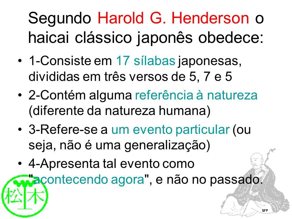 Segundo Harold G. Henderson o haicai clássico japonês obedece: 1-Consiste em 17 sílabas japonesas, divididas em três versos de 5, 7 e 5 2-Contém algum