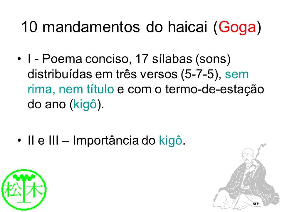 10 mandamentos do haicai (Goga) I - Poema conciso, 17 sílabas (sons) distribuídas em três versos (5-7-5), sem rima, nem título e com o termo-de-estaçã
