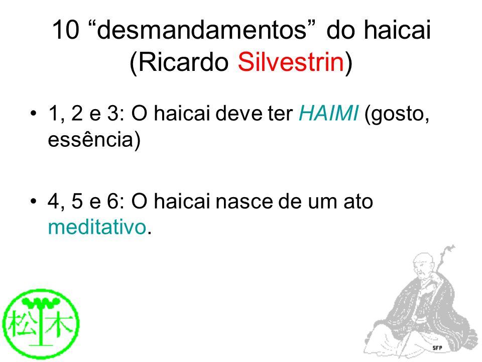 10 desmandamentos do haicai (Ricardo Silvestrin) 1, 2 e 3: O haicai deve ter HAIMI (gosto, essência) 4, 5 e 6: O haicai nasce de um ato meditativo.