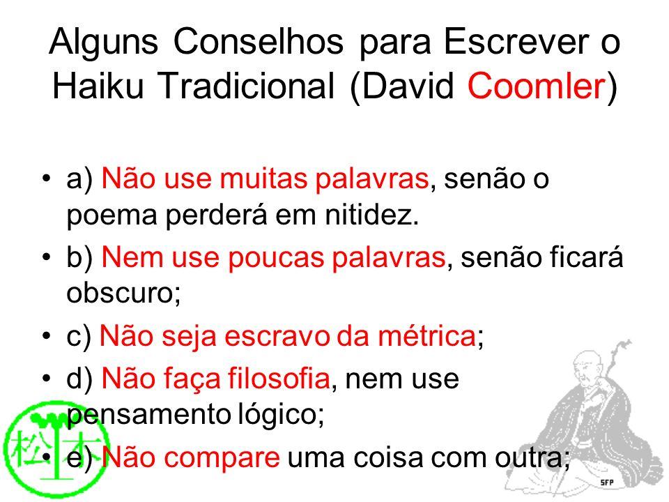Alguns Conselhos para Escrever o Haiku Tradicional (David Coomler) a) Não use muitas palavras, senão o poema perderá em nitidez. b) Nem use poucas pal