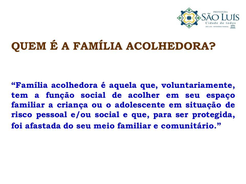 QUEM É A FAMÍLIA ACOLHEDORA? Família acolhedora é aquela que, voluntariamente, tem a função social de acolher em seu espaço familiar a criança ou o ad