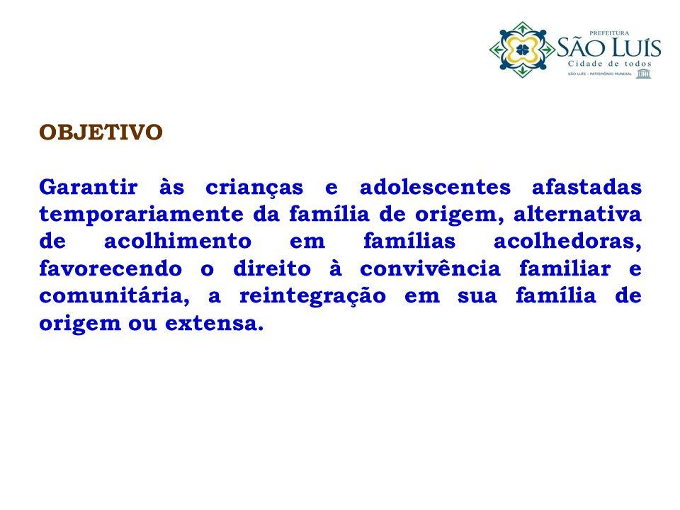 OBJETIVO Garantir às crianças e adolescentes afastadas temporariamente da família de origem, alternativa de acolhimento em famílias acolhedoras, favor