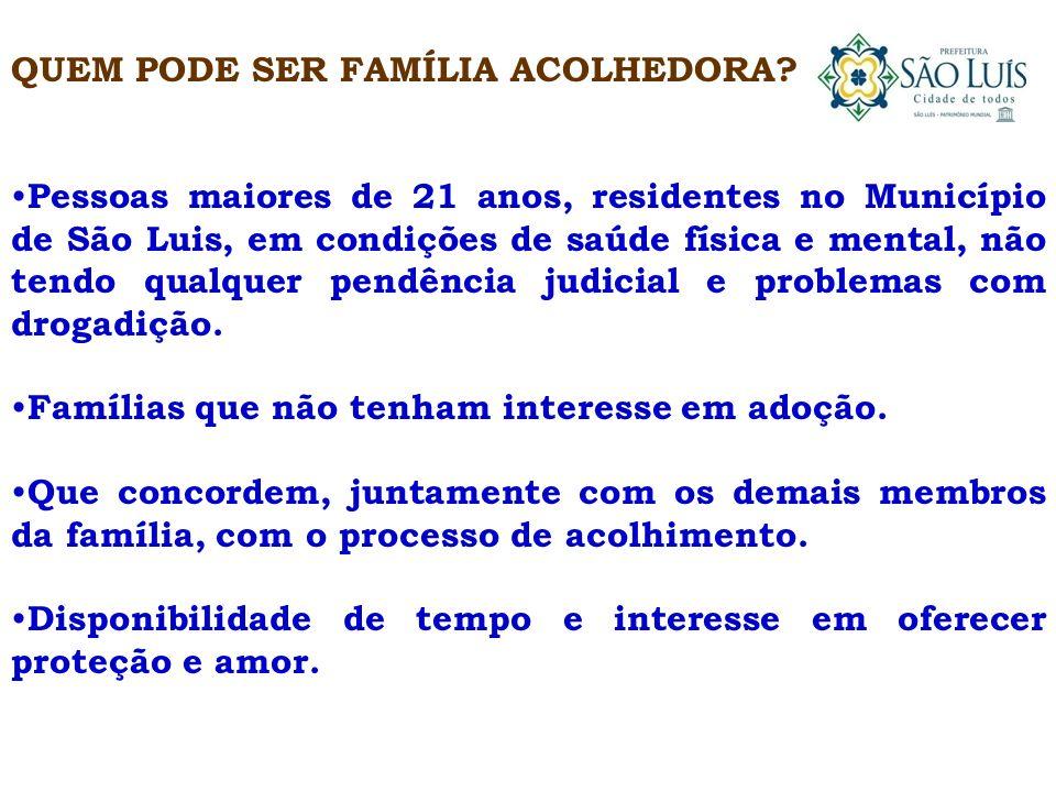 QUEM PODE SER FAMÍLIA ACOLHEDORA? Pessoas maiores de 21 anos, residentes no Município de São Luis, em condições de saúde física e mental, não tendo qu
