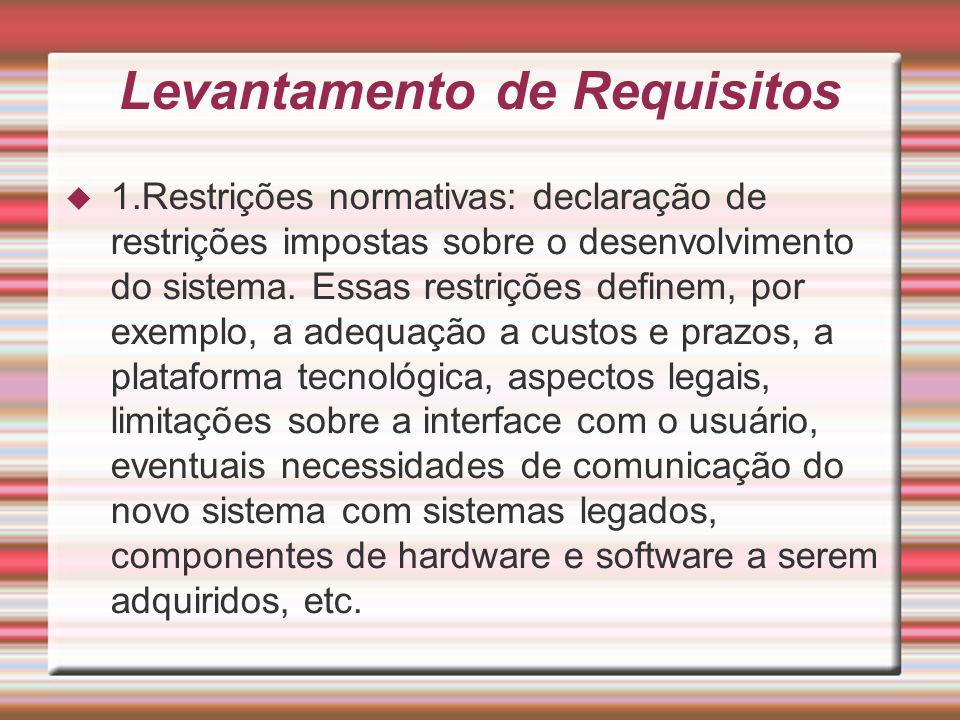 Levantamento de Requisitos 1.Restrições normativas: declaração de restrições impostas sobre o desenvolvimento do sistema. Essas restrições definem, po