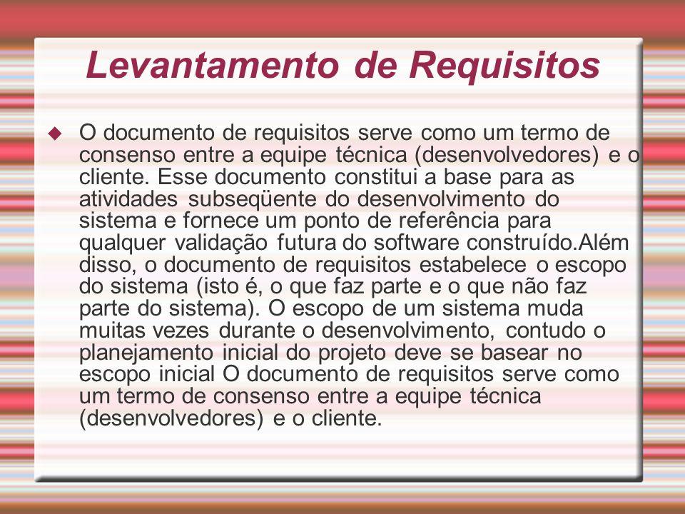 Levantamento de Requisitos O documento de requisitos serve como um termo de consenso entre a equipe técnica (desenvolvedores) e o cliente. Esse docume