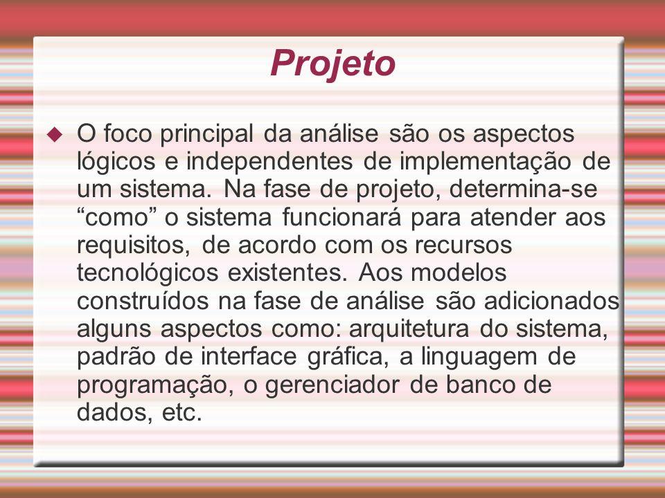 Projeto O foco principal da análise são os aspectos lógicos e independentes de implementação de um sistema. Na fase de projeto, determina-se como o si