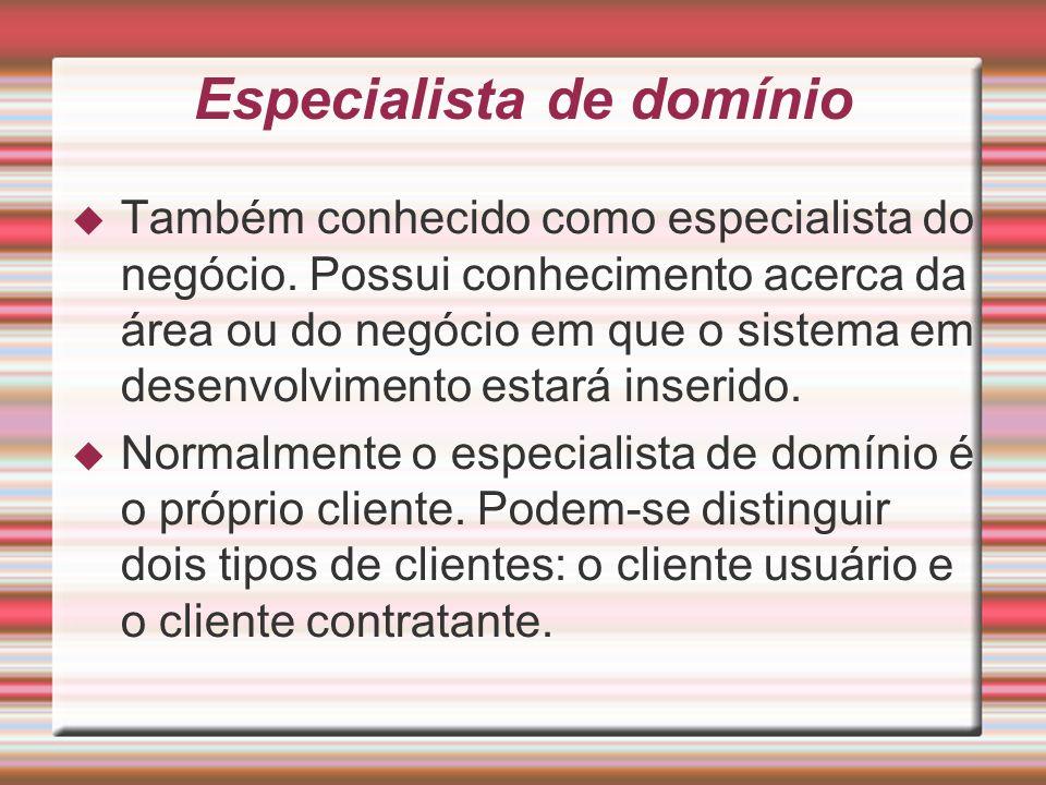Especialista de domínio Também conhecido como especialista do negócio. Possui conhecimento acerca da área ou do negócio em que o sistema em desenvolvi