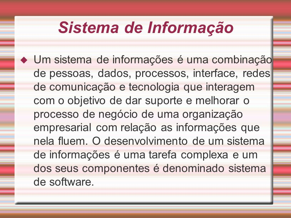 Sistema de Informação Um sistema de informações é uma combinação de pessoas, dados, processos, interface, redes de comunicação e tecnologia que intera