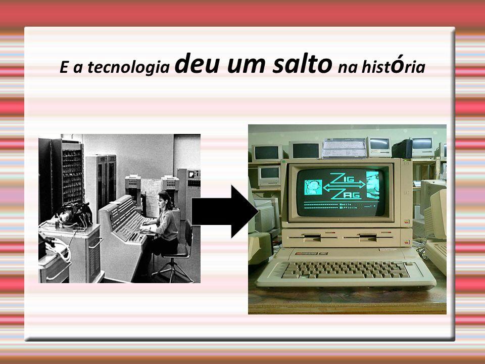 E a tecnologia deu um salto na hist ó ria
