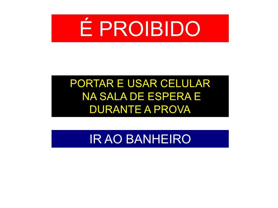 É PROIBIDO IR AO BANHEIRO PORTAR E USAR CELULAR NA SALA DE ESPERA E DURANTE A PROVA