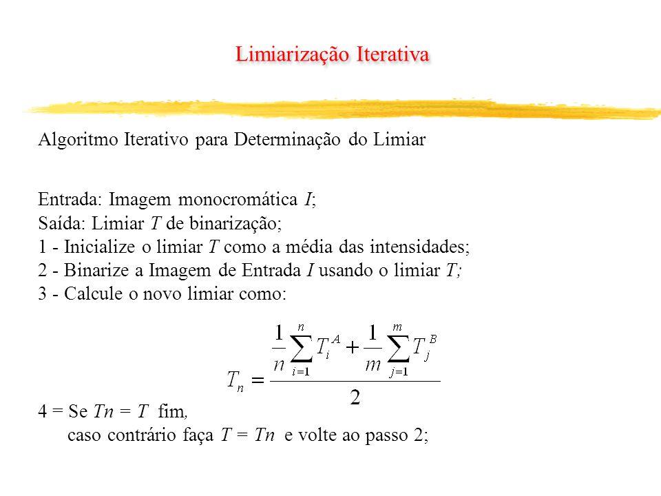 Limiarização Iterativa Algoritmo Iterativo para Determinação do Limiar Entrada: Imagem monocromática I; Saída: Limiar T de binarização; 1 - Inicialize o limiar T como a média das intensidades; 2 - Binarize a Imagem de Entrada I usando o limiar T; 3 - Calcule o novo limiar como: 4 = Se Tn = T fim, caso contrário faça T = Tn e volte ao passo 2;