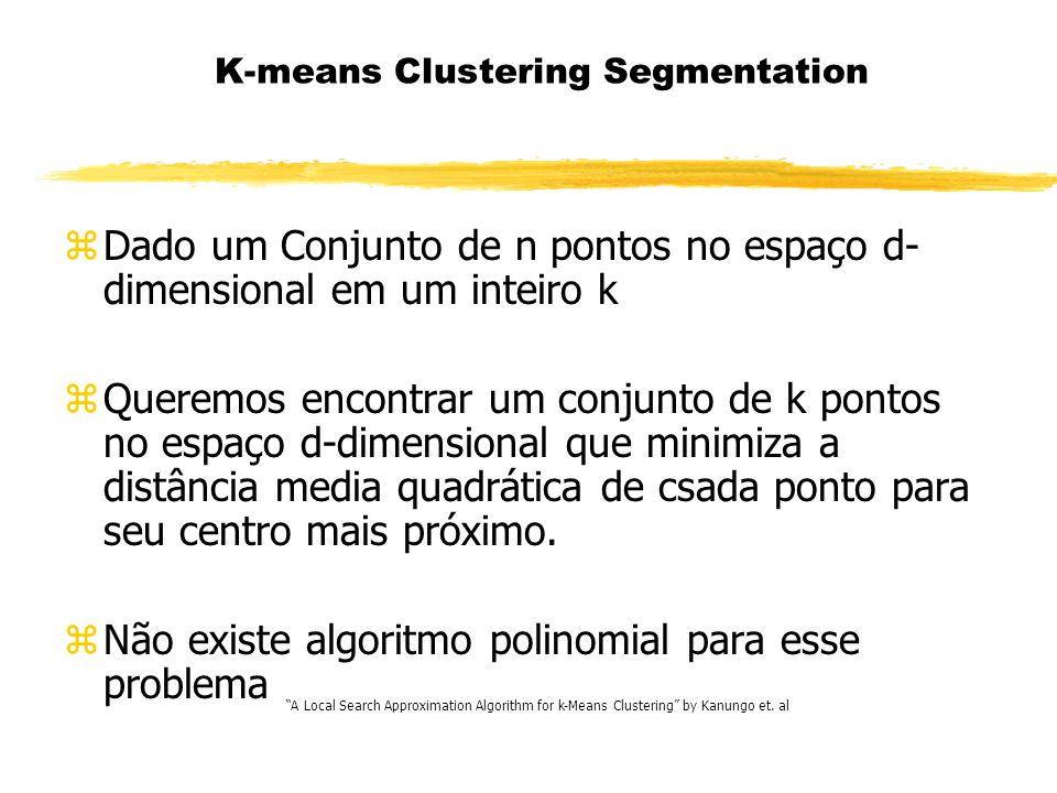 K-means Clustering Segmentation zDado um Conjunto de n pontos no espaço d- dimensional em um inteiro k zQueremos encontrar um conjunto de k pontos no espaço d-dimensional que minimiza a distância media quadrática de csada ponto para seu centro mais próximo.