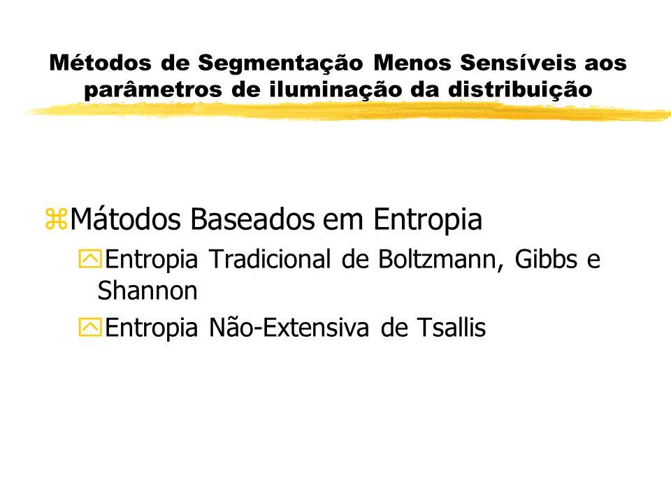 Métodos de Segmentação Menos Sensíveis aos parâmetros de iluminação da distribuição zMátodos Baseados em Entropia yEntropia Tradicional de Boltzmann, Gibbs e Shannon yEntropia Não-Extensiva de Tsallis