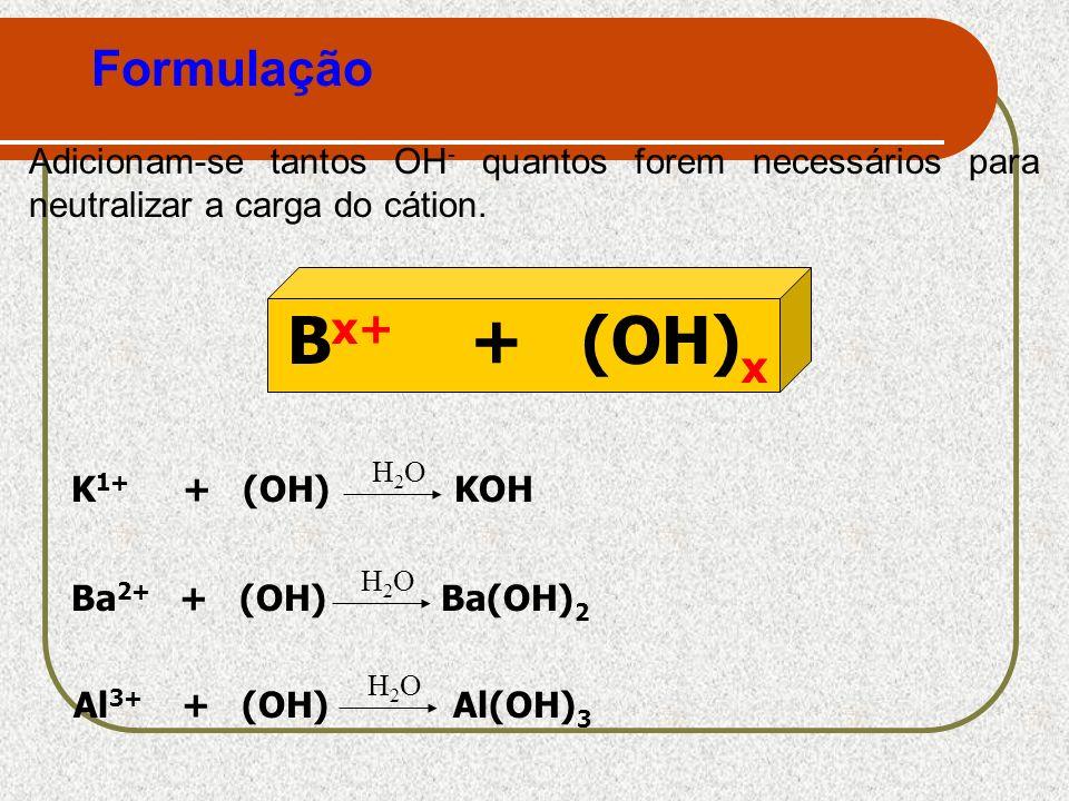 Formulação Adicionam-se tantos OH - quantos forem necessários para neutralizar a carga do cátion. B x+ + (OH) x K 1+ + (OH) KOH H2OH2O Ba 2+ + (OH) Ba