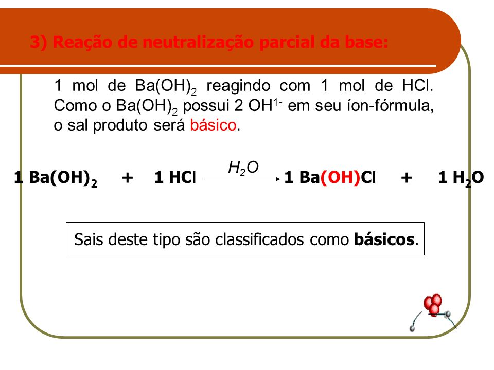 3) Reação de neutralização parcial da base: 1 Ba(OH)C l + 1 H 2 O1 Ba(OH) 2 + 1 HC l H2OH2O Sais deste tipo são classificados como básicos. 1 mol de B
