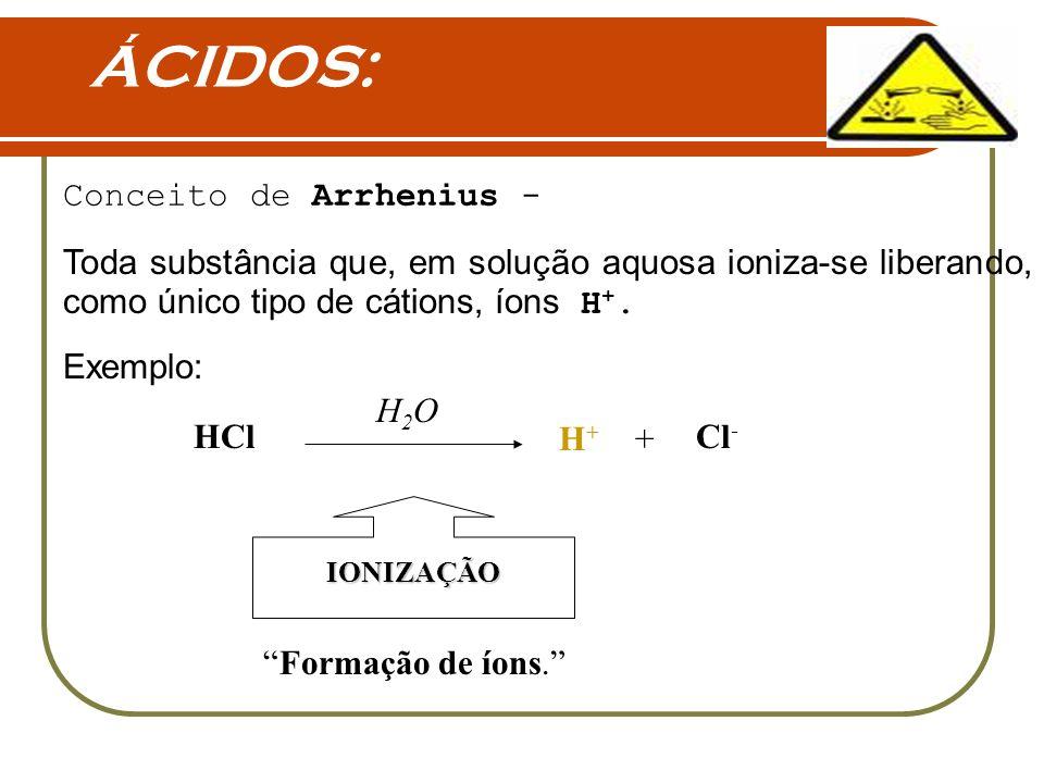 ÁCIDOS: Toda substância que, em solução aquosa ioniza-se liberando, como único tipo de cátions, íons H +. Conceito de Arrhenius - Exemplo: HCl H2OH2O