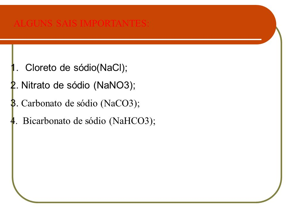 1.Cloreto de sódio(NaCl); 2. Nitrato de sódio (NaNO3); 3. Carbonato de sódio (NaCO3); 4. Bicarbonato de sódio (NaHCO3); ALGUNS SAIS IMPORTANTES: