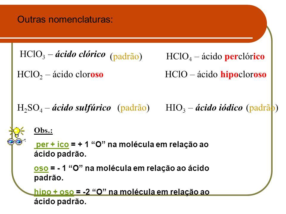 H 2 SO 4 – ácido sulfúrico HClO 3 – ácido clórico Outras nomenclaturas: HClO 4 – ácido perclórico HClO 2 – ácido clorosoHClO – ácido hipocloroso (padr