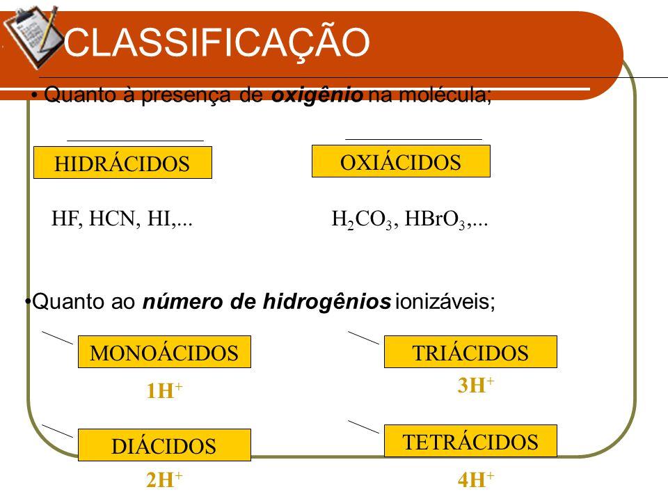 CLASSIFICAÇÃO Quanto à presença de oxigênio na molécula; Quanto ao número de hidrogênios ionizáveis; HIDRÁCIDOS OXIÁCIDOS H 2 CO 3, HBrO 3,...HF, HCN,