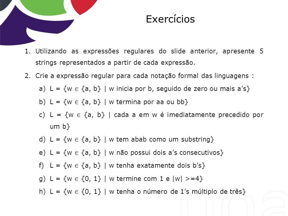 Exercícios 1.Utilizando as expressões regulares do slide anterior, apresente 5 strings representados a partir de cada expressão. 2.Crie a expressão re