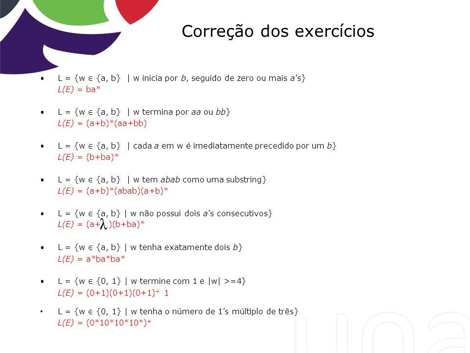 Correção dos exercícios L = {w {a, b} | w inicia por b, seguido de zero ou mais as} L(E) = ba* L = {w {a, b} | w termina por aa ou bb} L(E) = (a+b)*(a