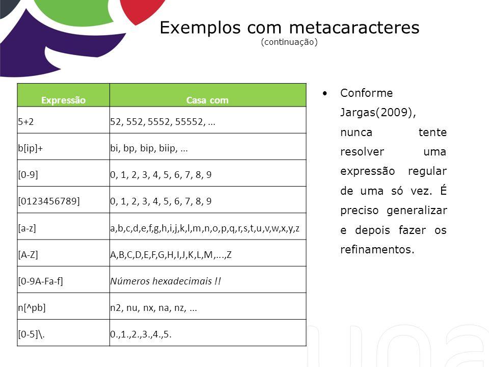 Exemplos com metacaracteres (continuação) ExpressãoCasa com 5+252, 552, 5552, 55552,... b[ip]+bi, bp, bip, biip,... [0-9]0, 1, 2, 3, 4, 5, 6, 7, 8, 9