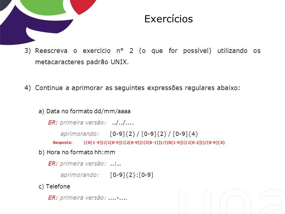 Exercícios 3)Reescreva o exercício n° 2 (o que for possível) utilizando os metacaracteres padrão UNIX. 4)Continue a aprimorar as seguintes expressões
