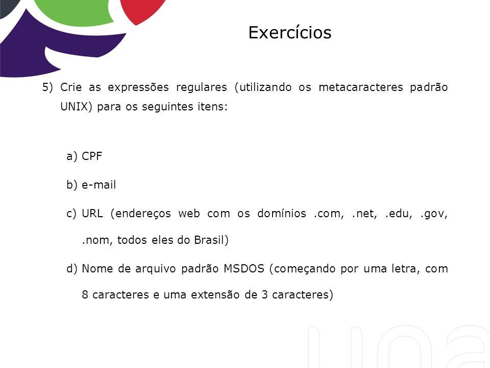 Exercícios 5)Crie as expressões regulares (utilizando os metacaracteres padrão UNIX) para os seguintes itens: a)CPF b)e-mail c)URL (endereços web com