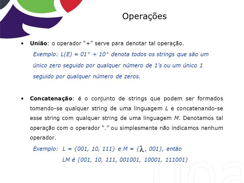 Operações União: o operador + serve para denotar tal operação. Exemplo: L(E) = 01* + 10* denota todos os strings que são um único zero seguido por qua