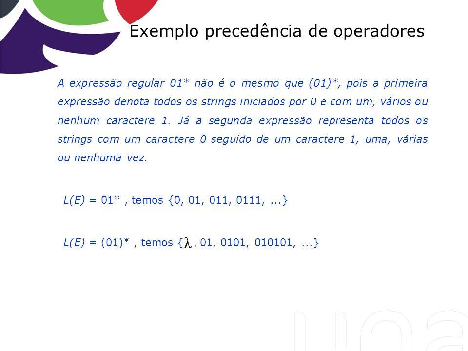Exemplo precedência de operadores A expressão regular 01* não é o mesmo que (01)*, pois a primeira expressão denota todos os strings iniciados por 0 e