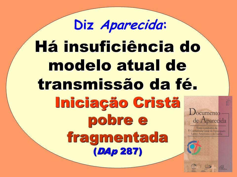 Há insuficiência do modelo atual de transmissão da fé. Iniciação Cristã pobre e fragmentada (DAp 287) Diz Aparecida: