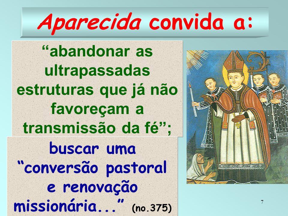 7 Aparecida convida a: abandonar as ultrapassadas estruturas que já não favoreçam a transmissão da fé; buscar uma conversão pastoral e renovação missi