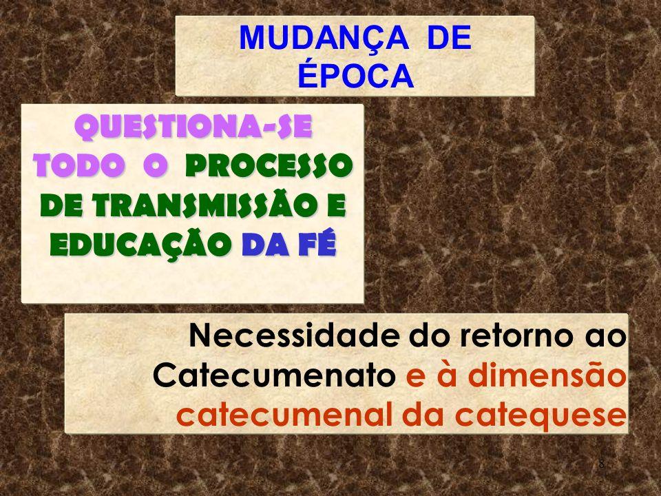8 MUDANÇA DE ÉPOCA QUESTIONA-SE TODO O PROCESSO DE TRANSMISSÃO E EDUCAÇÃO DA FÉ Necessidade do retorno ao Catecumenato e à dimensão catecumenal da cat
