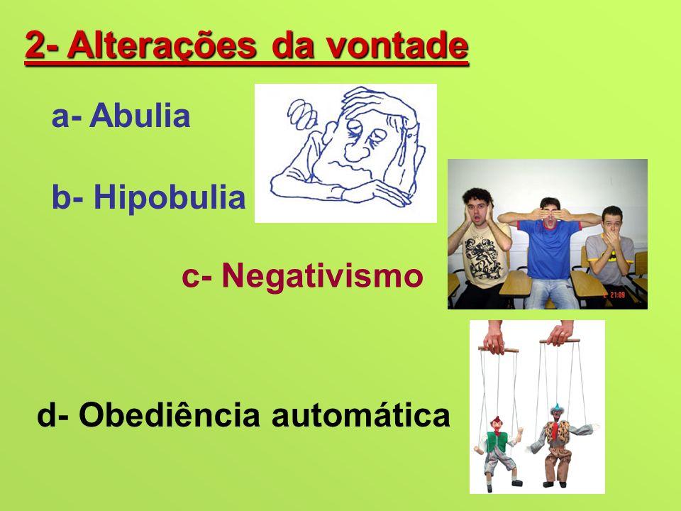 2- Alterações da vontade a- Abulia b- Hipobulia c- Negativismo d- Obediência automática