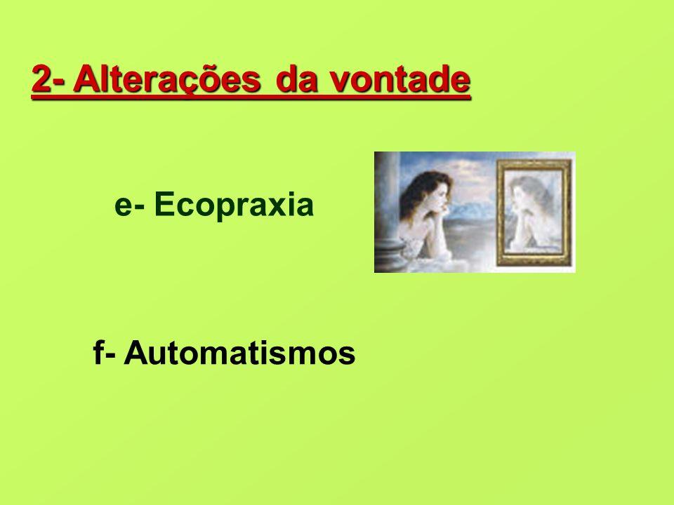 2- Alterações da vontade e- Ecopraxia f- Automatismos